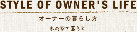 Style of Owner's Life オーナーの暮らし方